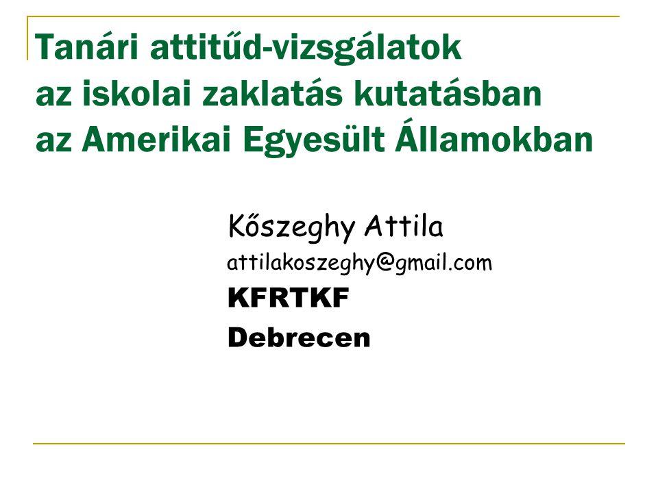Tanári attitűd-vizsgálatok az iskolai zaklatás kutatásban az Amerikai Egyesült Államokban Kőszeghy Attila attilakoszeghy@gmail.com KFRTKF Debrecen