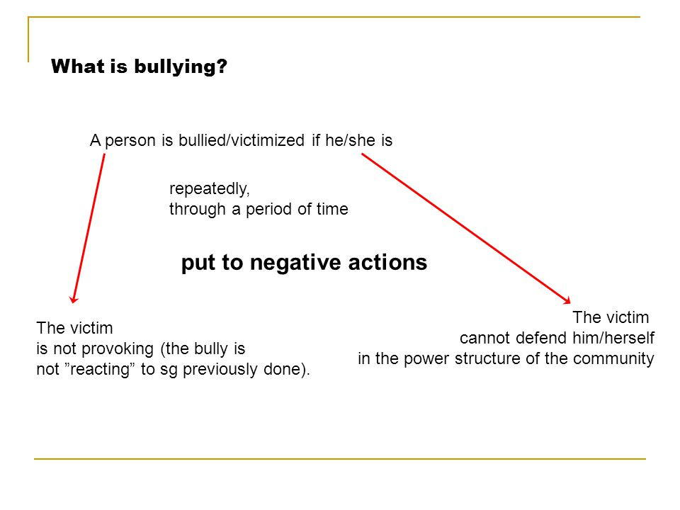 What is bullying? A person is bullied/victimized if he/she is repeatedly, through a period of time put to negative actions The victim is not provoking