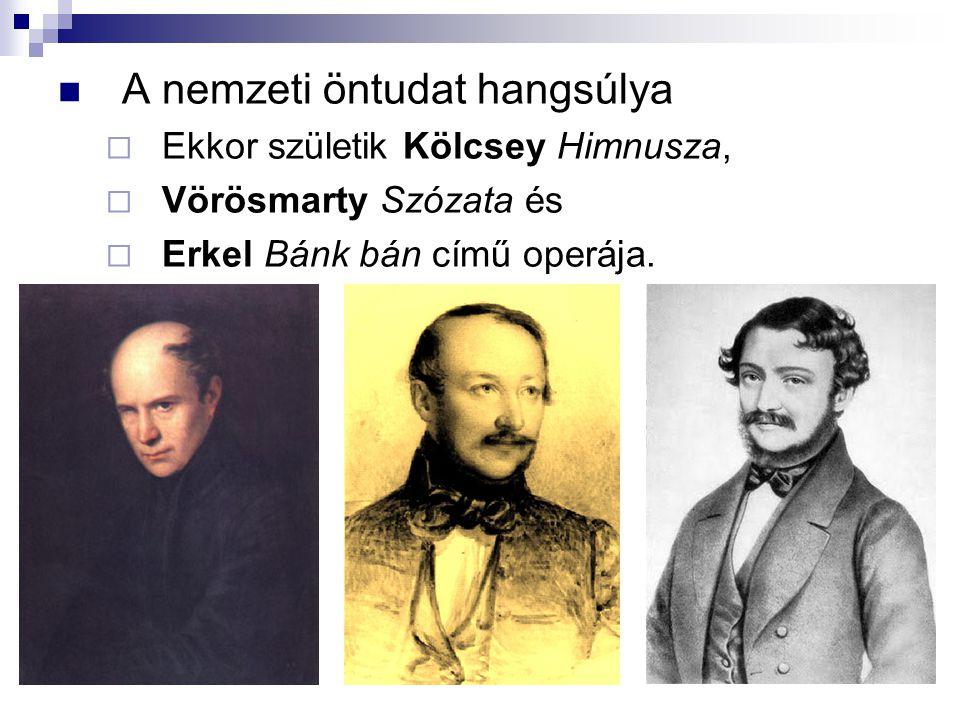 A nemzeti öntudat hangsúlya  Ekkor születik Kölcsey Himnusza,  Vörösmarty Szózata és  Erkel Bánk bán című operája.