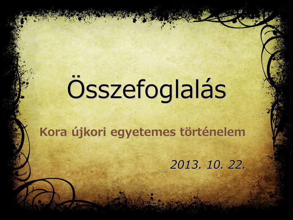 Összefoglalás Kora újkori egyetemes történelem 2013. 10. 22.