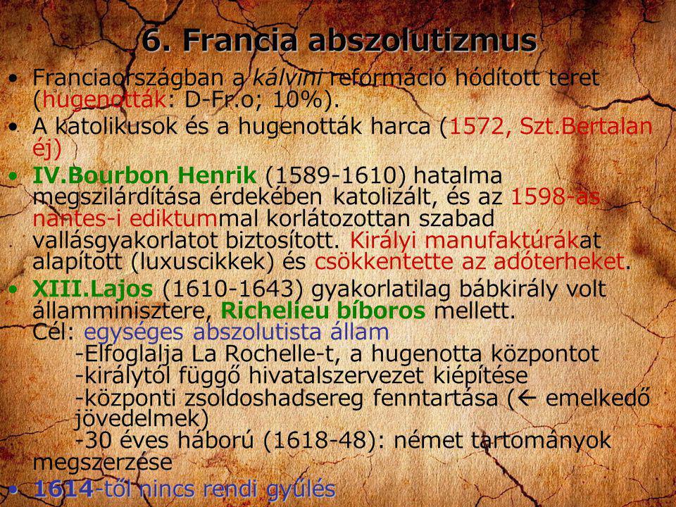 6. Francia abszolutizmus Franciaországban a kálvini reformáció hódított teret (hugenották: D-Fr.o; 10%). A katolikusok és a hugenották harca (1572, Sz
