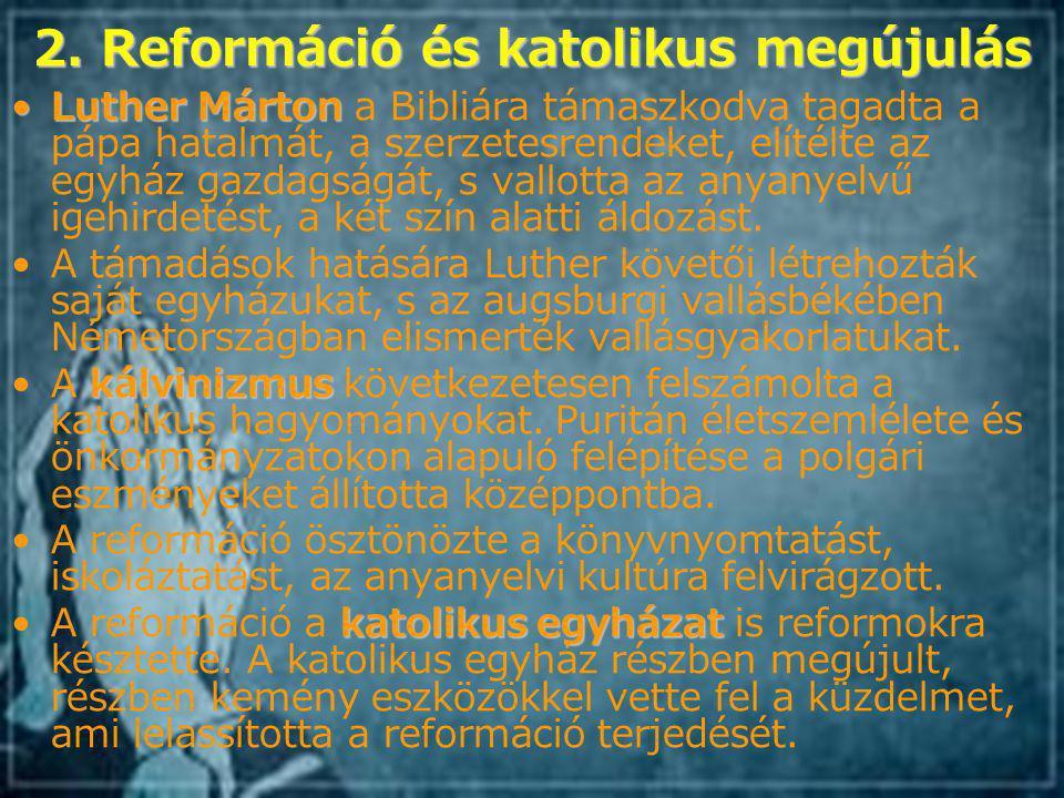 2. Reformáció és katolikus megújulás Luther MártonLuther Márton a Bibliára támaszkodva tagadta a pápa hatalmát, a szerzetesrendeket, elítélte az egyhá