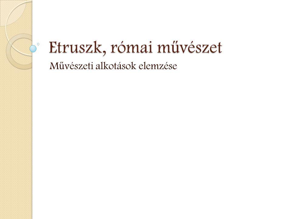Etruszk, római m ű vészet M ű vészeti alkotások elemzése