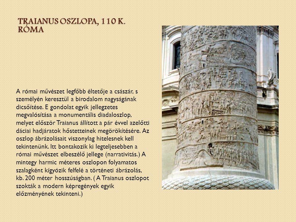 TRAIANUS OSZLOPA, 110 K. RÓMA A római művészet legfőbb éltetője a császár, s személyén keresztül a birodalom nagyságának dicsőítése. E gondolat egyik