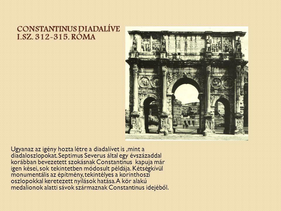 CONSTANTINUS DIADALÍVE I.SZ. 312-315. RÓMA Ugyanaz az igény hozta létre a diadalívet is,mint a diadaloszlopokat. Septimus Severus által egy évszázadda