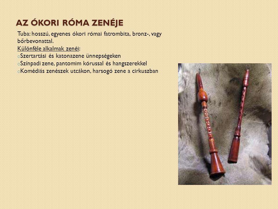 AZ ÓKORI RÓMA ZENÉJE Tuba: hosszú, egyenes ókori római fatrombita, bronz-, vagy bőrbevonattal. Különféle alkalmak zenéi: o Szertartási és katonazene ü