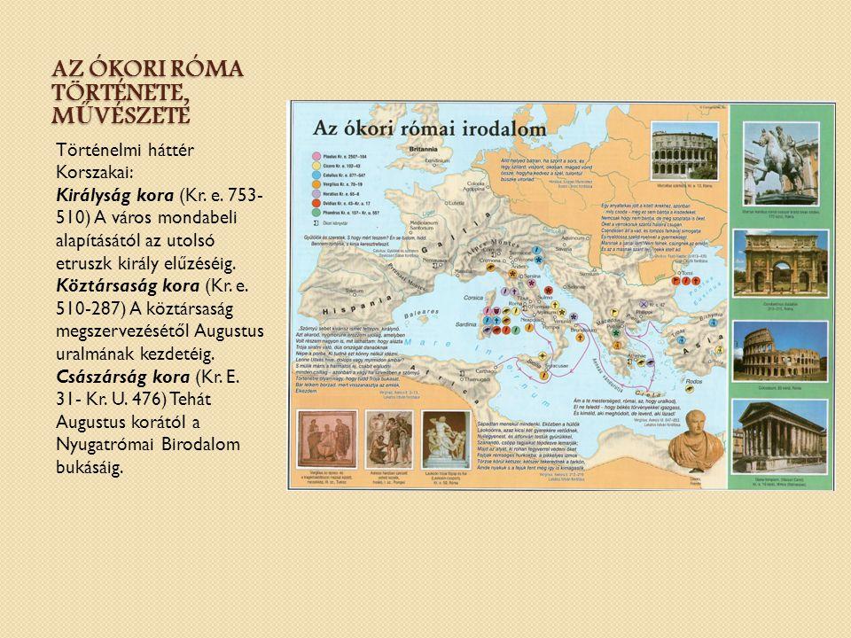 AZ ÓKORI RÓMA TÖRTÉNETE, M Ű VÉSZETE Történelmi háttér Korszakai: Királyság kora (Kr. e. 753- 510) A város mondabeli alapításától az utolsó etruszk ki