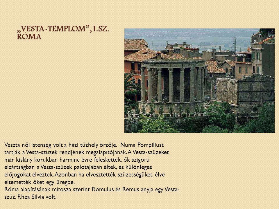 """""""VESTA-TEMPLOM"""", I.SZ. RÓMA Veszta női istenség volt a házi tűzhely örzője. Numa Pompiliust tartják a Vesta-szüzek rendjének megalapítójának. A Vesta-"""