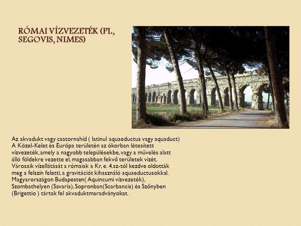 RÓMAI VÍZVEZETÉK (PL, SEGOVIS, NIMES) Az akvadukt vagy csatornahíd ( latinul aquaeductus vagy aquaduct) A Közel-Kelet és Európa területén az ókorban l