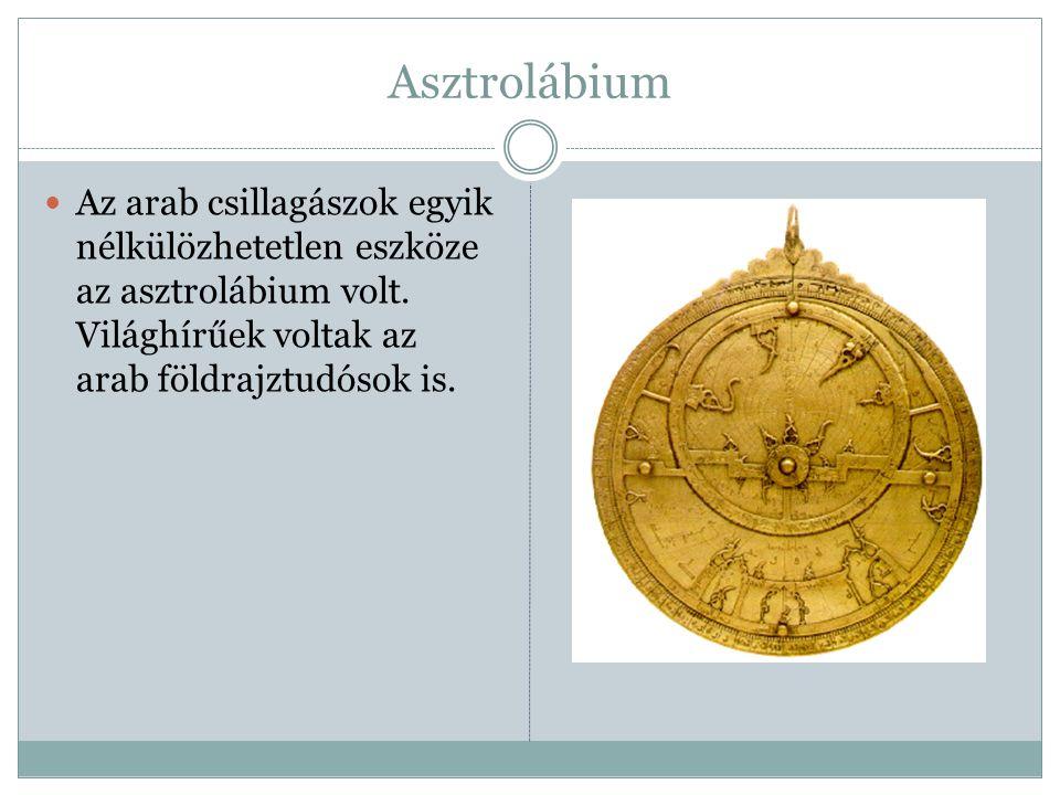 Asztrolábium Az arab csillagászok egyik nélkülözhetetlen eszköze az asztrolábium volt. Világhírűek voltak az arab földrajztudósok is.