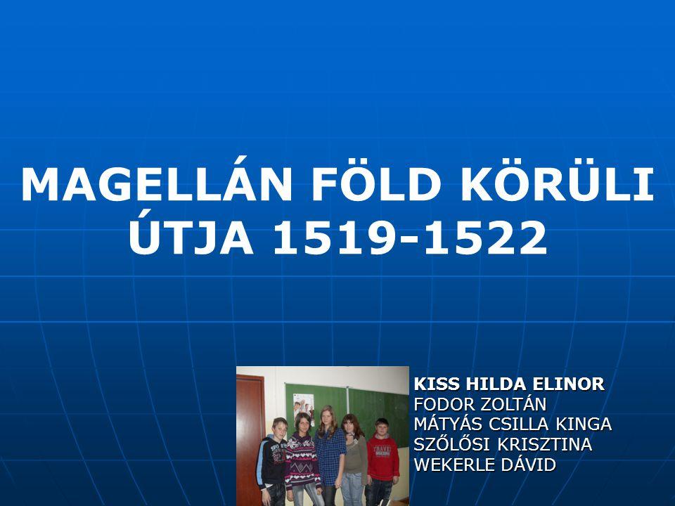 MAGELLÁN FÖLD KÖRÜLI ÚTJA 1519-1522 KISS HILDA ELINOR FODOR ZOLTÁN MÁTYÁS CSILLA KINGA SZŐLŐSI KRISZTINA WEKERLE DÁVID