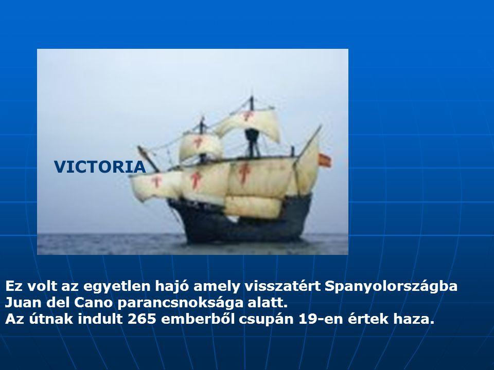 VICTORIA Ez volt az egyetlen hajó amely visszatért Spanyolországba Juan del Cano parancsnoksága alatt. Az útnak indult 265 emberből csupán 19-en értek
