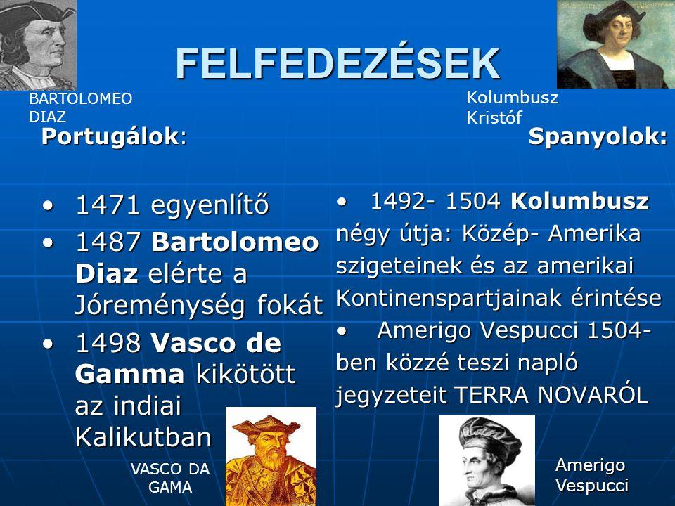 FELFEDEZÉSEK Portugálok: 1471 egyenlítő1471 egyenlítő 1487 Bartolomeo Diaz elérte a Jóreménység fokát1487 Bartolomeo Diaz elérte a Jóreménység fokát 1