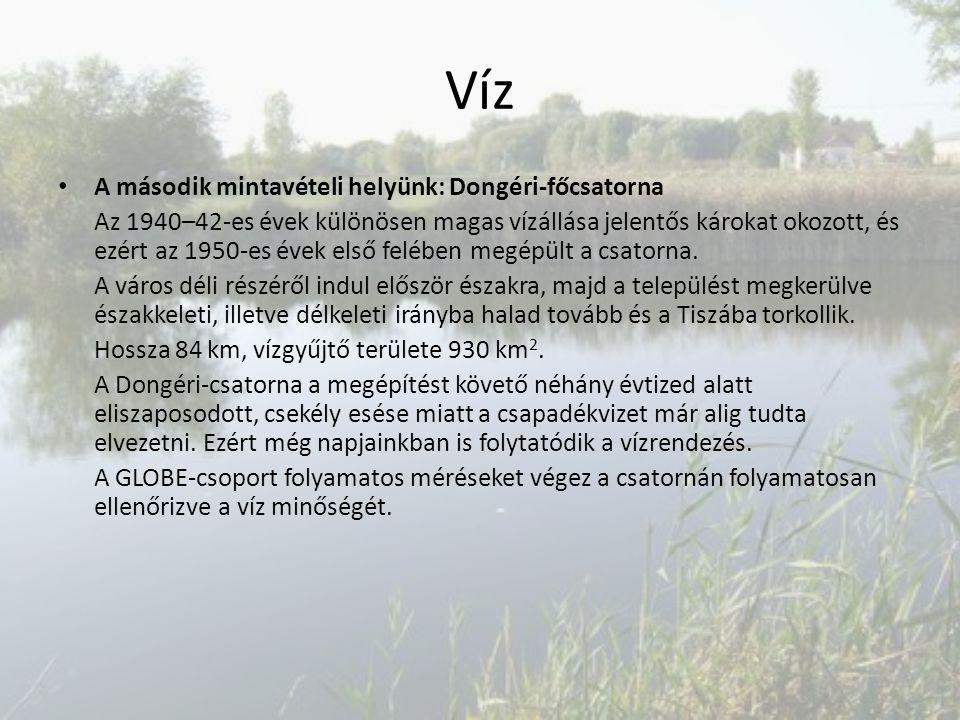 Víz A második mintavételi helyünk: Dongéri-főcsatorna Az 1940–42-es évek különösen magas vízállása jelentős károkat okozott, és ezért az 1950-es évek első felében megépült a csatorna.