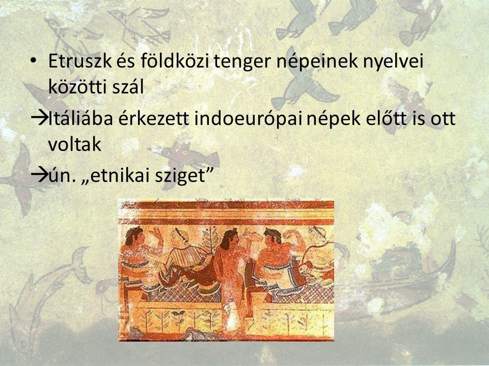 """Etruszk és földközi tenger népeinek nyelvei közötti szál  Itáliába érkezett indoeurópai népek előtt is ott voltak  ún. """"etnikai sziget"""""""