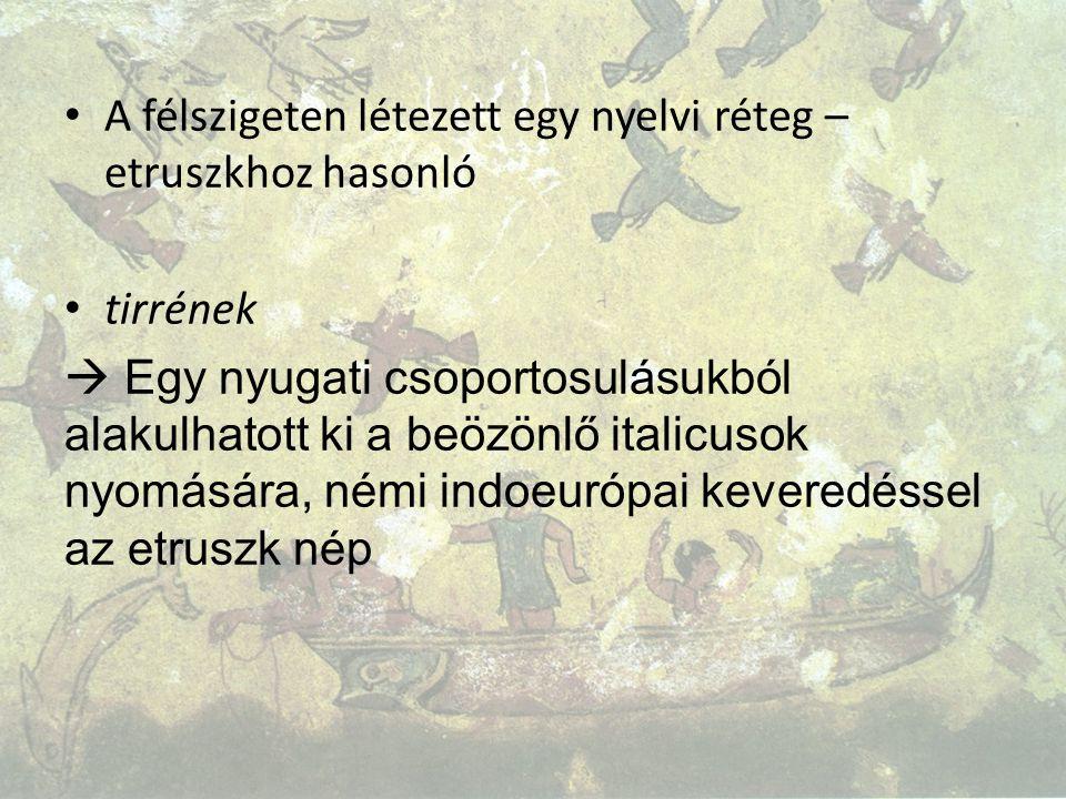 A félszigeten létezett egy nyelvi réteg – etruszkhoz hasonló tirrének  Egy nyugati csoportosulásukból alakulhatott ki a beözönlő italicusok nyomására, némi indoeurópai keveredéssel az etruszk nép