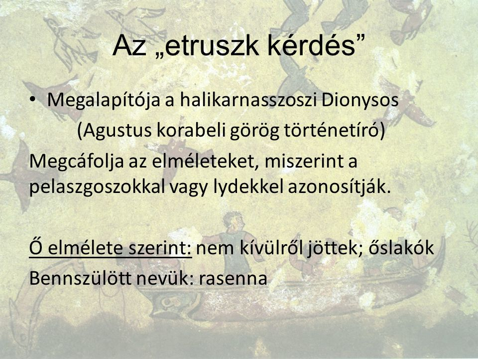 """Az """"etruszk kérdés Megalapítója a halikarnasszoszi Dionysos (Agustus korabeli görög történetíró) Megcáfolja az elméleteket, miszerint a pelaszgoszokkal vagy lydekkel azonosítják."""