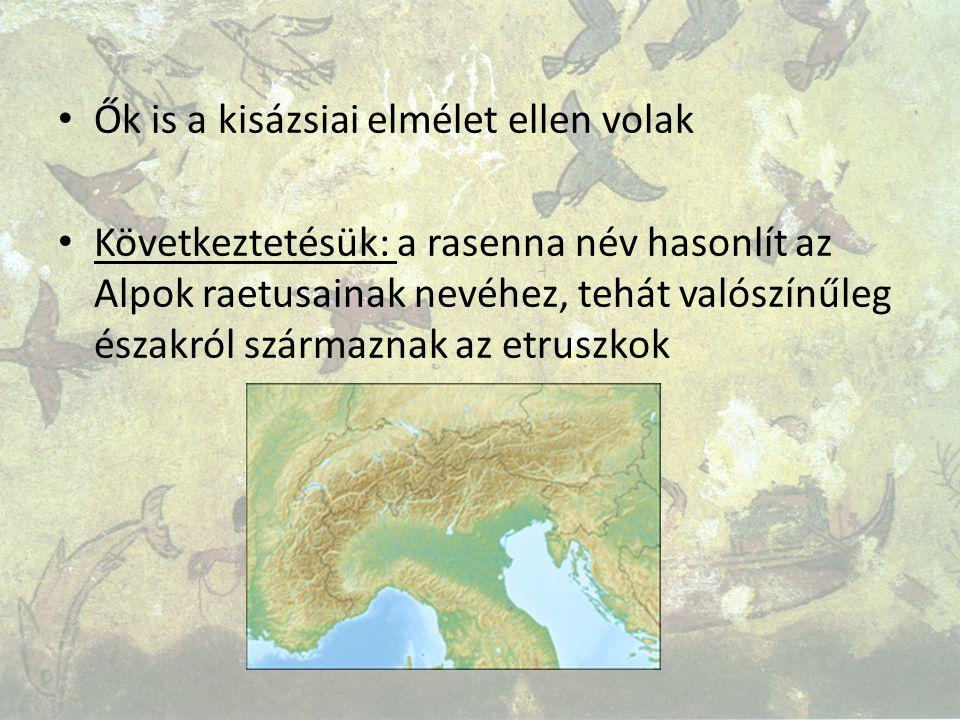 Ők is a kisázsiai elmélet ellen volak Következtetésük: a rasenna név hasonlít az Alpok raetusainak nevéhez, tehát valószínűleg északról származnak az