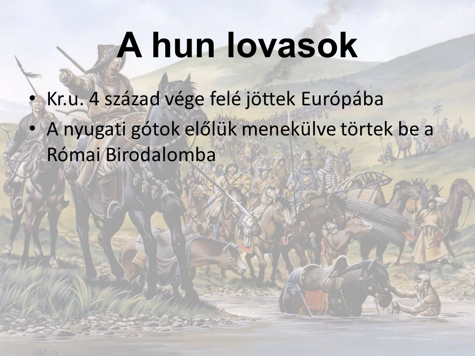 A hun lovasok Kr.u. 4 század vége felé jöttek Európába A nyugati gótok előlük menekülve törtek be a Római Birodalomba