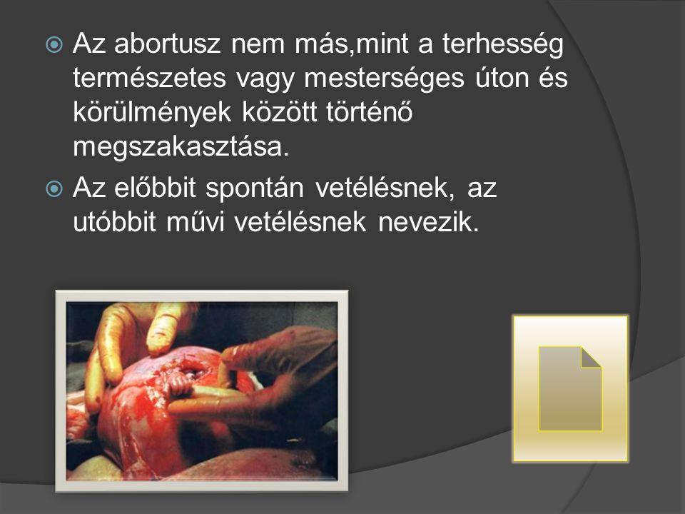  Az abortusz nem más,mint a terhesség természetes vagy mesterséges úton és körülmények között történő megszakasztása.  Az előbbit spontán vetélésnek