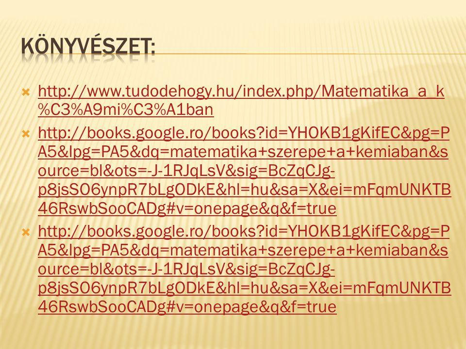  http://www.tudodehogy.hu/index.php/Matematika_a_k %C3%A9mi%C3%A1ban http://www.tudodehogy.hu/index.php/Matematika_a_k %C3%A9mi%C3%A1ban  http://books.google.ro/books id=YHOKB1gKifEC&pg=P A5&lpg=PA5&dq=matematika+szerepe+a+kemiaban&s ource=bl&ots=-J-1RJqLsV&sig=BcZqCJg- p8jsSO6ynpR7bLgODkE&hl=hu&sa=X&ei=mFqmUNKTB 46RswbSooCADg#v=onepage&q&f=true http://books.google.ro/books id=YHOKB1gKifEC&pg=P A5&lpg=PA5&dq=matematika+szerepe+a+kemiaban&s ource=bl&ots=-J-1RJqLsV&sig=BcZqCJg- p8jsSO6ynpR7bLgODkE&hl=hu&sa=X&ei=mFqmUNKTB 46RswbSooCADg#v=onepage&q&f=true  http://books.google.ro/books id=YHOKB1gKifEC&pg=P A5&lpg=PA5&dq=matematika+szerepe+a+kemiaban&s ource=bl&ots=-J-1RJqLsV&sig=BcZqCJg- p8jsSO6ynpR7bLgODkE&hl=hu&sa=X&ei=mFqmUNKTB 46RswbSooCADg#v=onepage&q&f=true http://books.google.ro/books id=YHOKB1gKifEC&pg=P A5&lpg=PA5&dq=matematika+szerepe+a+kemiaban&s ource=bl&ots=-J-1RJqLsV&sig=BcZqCJg- p8jsSO6ynpR7bLgODkE&hl=hu&sa=X&ei=mFqmUNKTB 46RswbSooCADg#v=onepage&q&f=true