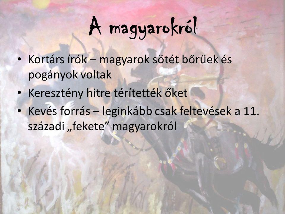 A magyarokról Kortárs írók – magyarok sötét bőrűek és pogányok voltak Keresztény hitre térítették őket Kevés forrás – leginkább csak feltevések a 11.