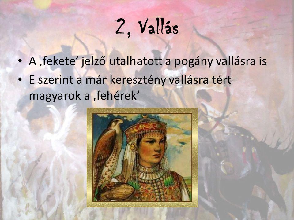 2, Vallás A 'fekete' jelző utalhatott a pogány vallásra is E szerint a már keresztény vallásra tért magyarok a 'fehérek'