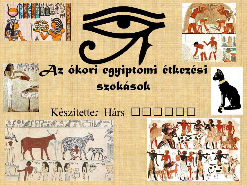 Az ókori egyiptomi étkezési szokások Készítette : H á rs Bianka