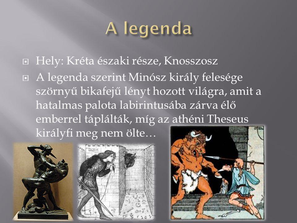  Hely: Kréta északi része, Knosszosz  A legenda szerint Minósz király felesége szörnyű bikafejű lényt hozott világra, amit a hatalmas palota labirin
