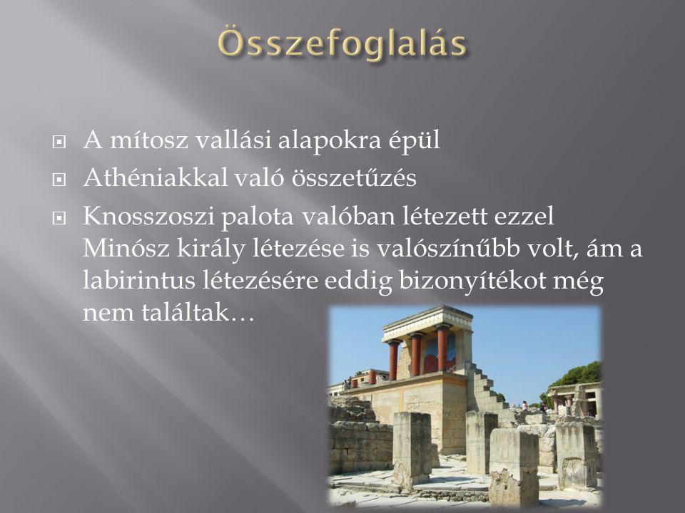  A mítosz vallási alapokra épül  Athéniakkal való összetűzés  Knosszoszi palota valóban létezett ezzel Minósz király létezése is valószínűbb volt,