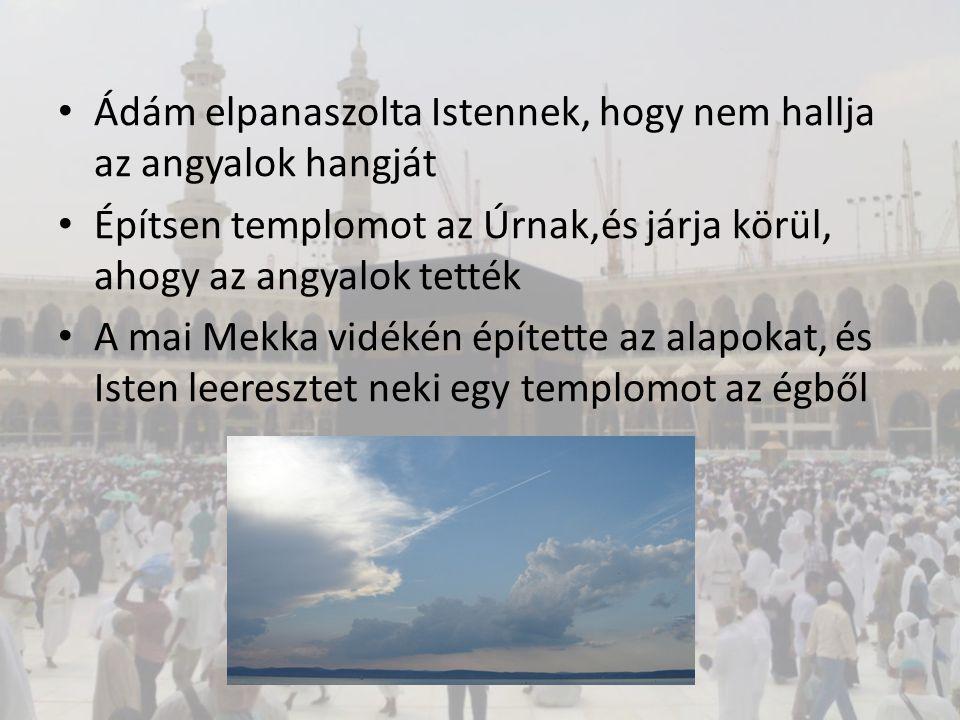 Ádám elpanaszolta Istennek, hogy nem hallja az angyalok hangját Építsen templomot az Úrnak,és járja körül, ahogy az angyalok tették A mai Mekka vidéké
