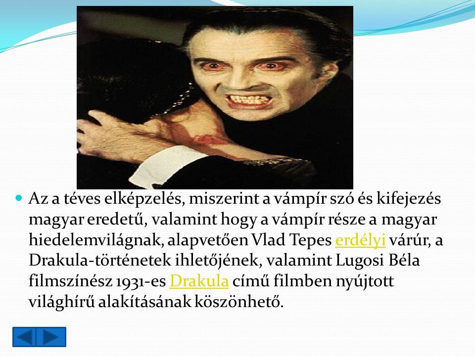 Az a téves elképzelés, miszerint a vámpír szó és kifejezés magyar eredetű, valamint hogy a vámpír része a magyar hiedelemvilágnak, alapvetően Vlad Tepes erdélyi várúr, a Drakula-történetek ihletőjének, valamint Lugosi Béla filmszínész 1931-es Drakula című filmben nyújtott világhírű alakításának köszönhető.erdélyiDrakula