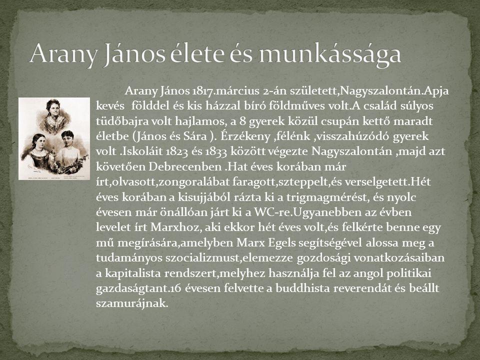 Arany János 1817.március 2-án született,Nagyszalontán.Apja kevés földdel és kis házzal bíró földműves volt.A család súlyos tüdőbajra volt hajlamos, a 8 gyerek közül csupán kettő maradt életbe (János és Sára ).
