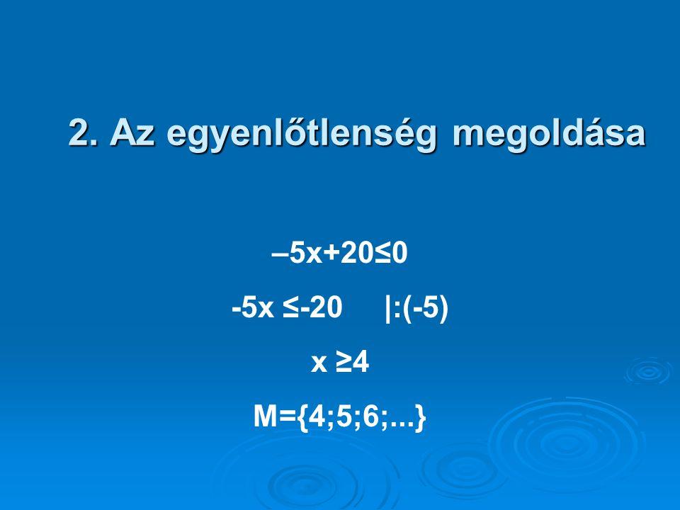 2. Az egyenlőtlenség megoldása –5x+20≤0 -5x ≤-20 |:(-5) x ≥4 M={4;5;6;...}