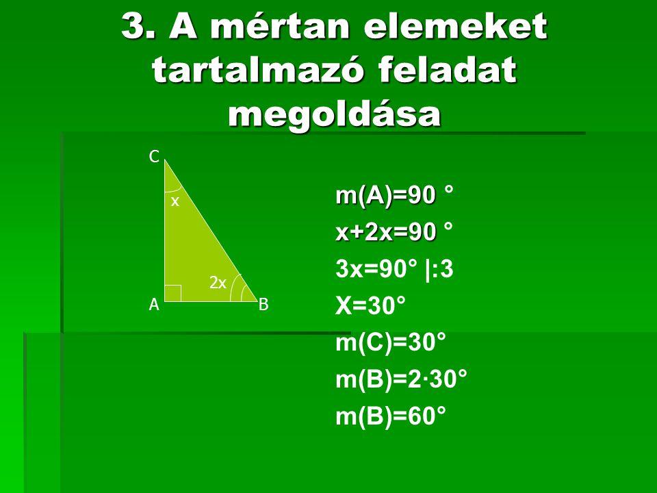 3. A mértan elemeket tartalmazó feladat megoldása x 2x A C B m(A)=90 m(A)=90 ° x+2x=90 x+2x=90 ° 3x=90° |:3 X=30° m(C)=30° m(B)=2·30° m(B)=60°