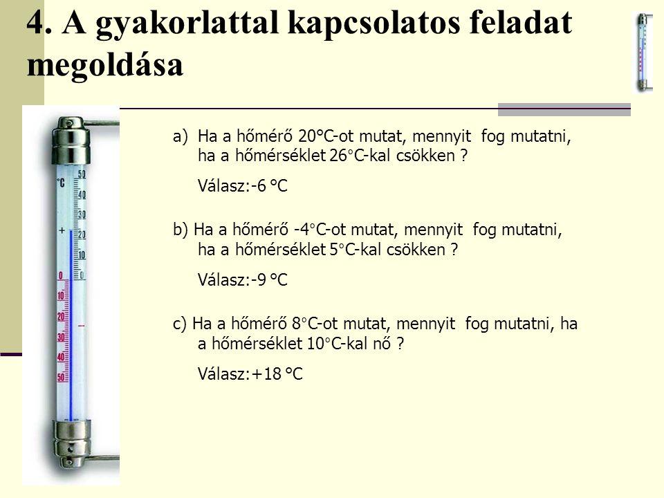4. A gyakorlattal kapcsolatos feladat megoldása a)Ha a hőmérő 20°C-ot mutat, mennyit fog mutatni, ha a hőmérséklet 26°C-kal csökken ? Válasz:-6 °C b)