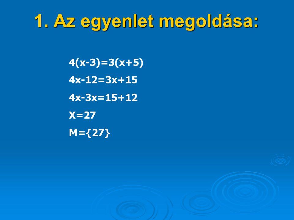 1. Az egyenlet megoldása: 4(x-3)=3(x+5) 4x-12=3x+15 4x-3x=15+12 X=27 M={27}