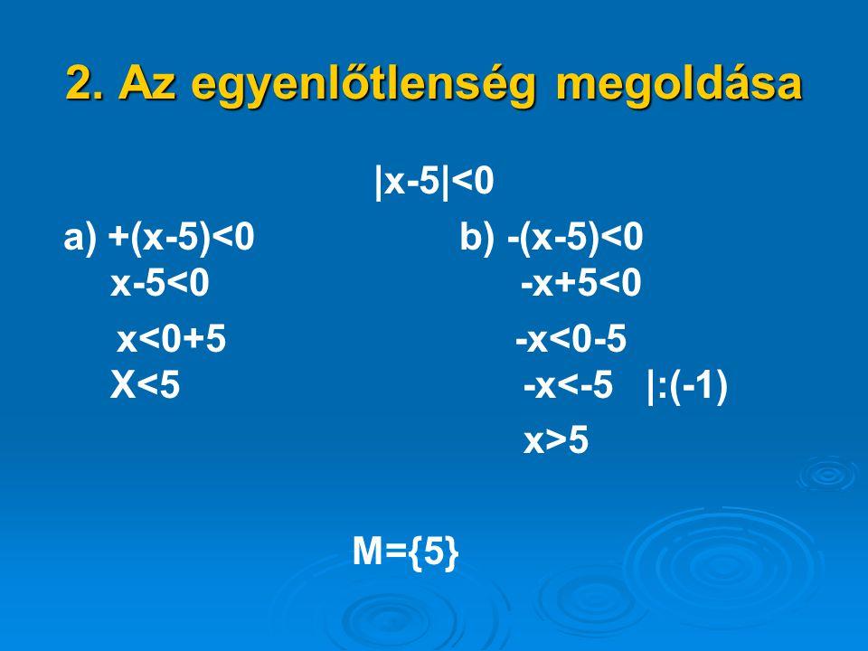 2. Az egyenlőtlenség megoldása |x-5|<0 a) +(x-5)<0 b) -(x-5)<0 x-5<0 -x+5<0 x<0+5 -x<0-5 X<5 -x<-5 |:(-1) x>5 M={5}