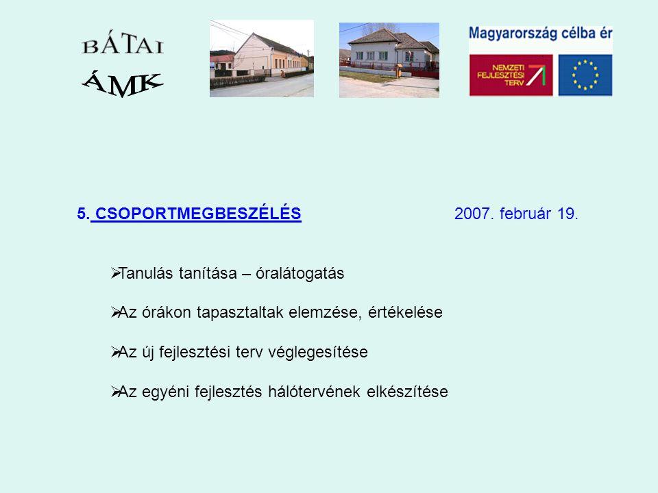 5. CSOPORTMEGBESZÉLÉS 2007. február 19.  Tanulás tanítása – óralátogatás  Az órákon tapasztaltak elemzése, értékelése  Az új fejlesztési terv végle