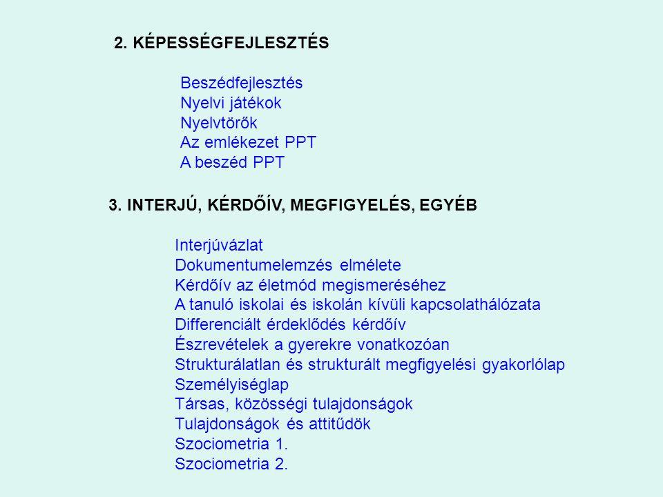 2. KÉPESSÉGFEJLESZTÉS Beszédfejlesztés Nyelvi játékok Nyelvtörők Az emlékezet PPT A beszéd PPT 3. INTERJÚ, KÉRDŐÍV, MEGFIGYELÉS, EGYÉB Interjúvázlat D