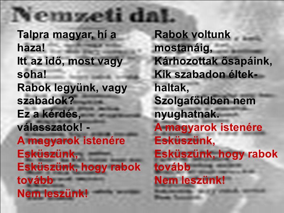 Talpra magyar, hí a haza! Itt az idő, most vagy soha! Rabok legyünk, vagy szabadok? Ez a kérdés, válasszatok! - A magyarok istenére Esküszünk, Esküszü