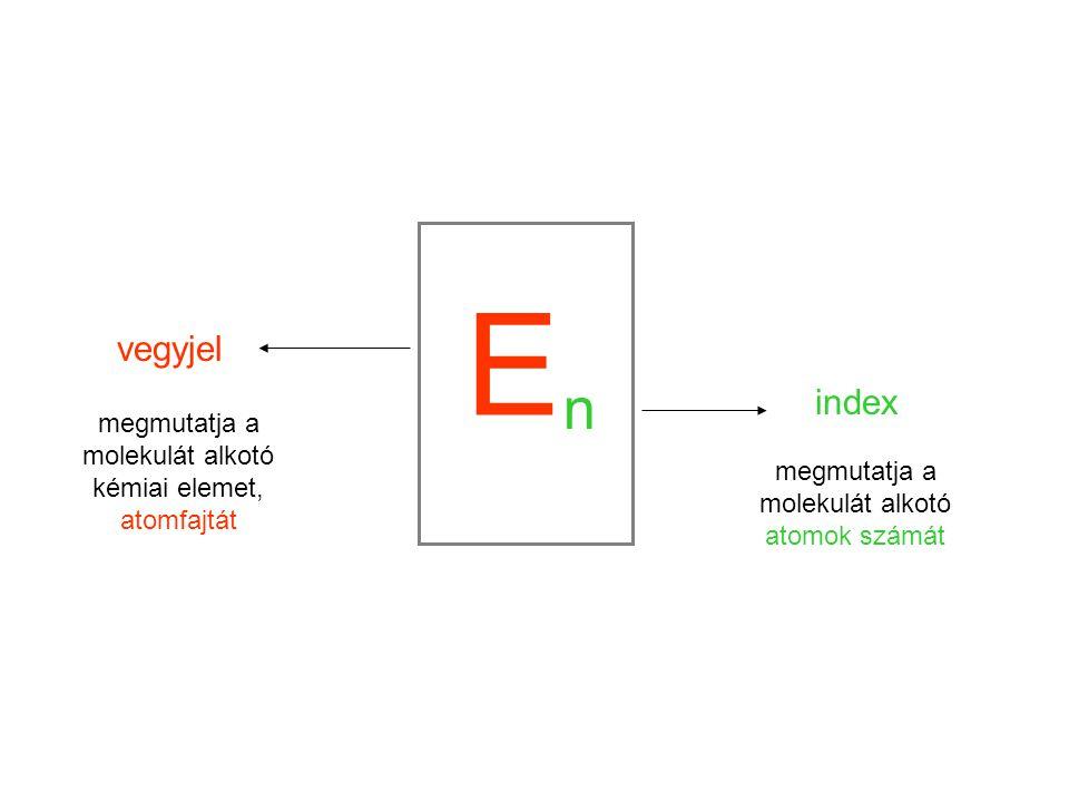 E vegyjel megmutatja a molekulát alkotó kémiai elemet, atomfajtát n index megmutatja a molekulát alkotó atomok számát