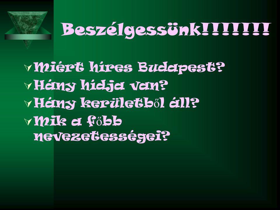 Beszélgessünk!!!!!!!  Miért híres Budapest?  Hány hídja van?  Hány kerületb ő l áll?  Mik a f ő bb nevezetességei?