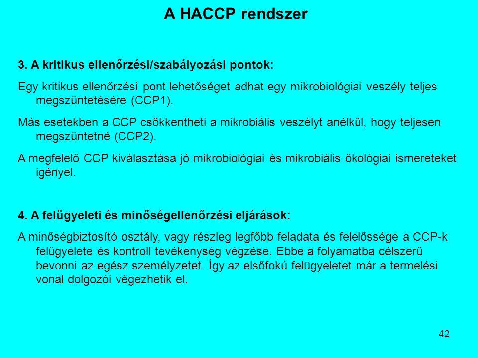 42 A HACCP rendszer 3. A kritikus ellenőrzési/szabályozási pontok: Egy kritikus ellenőrzési pont lehetőséget adhat egy mikrobiológiai veszély teljes m
