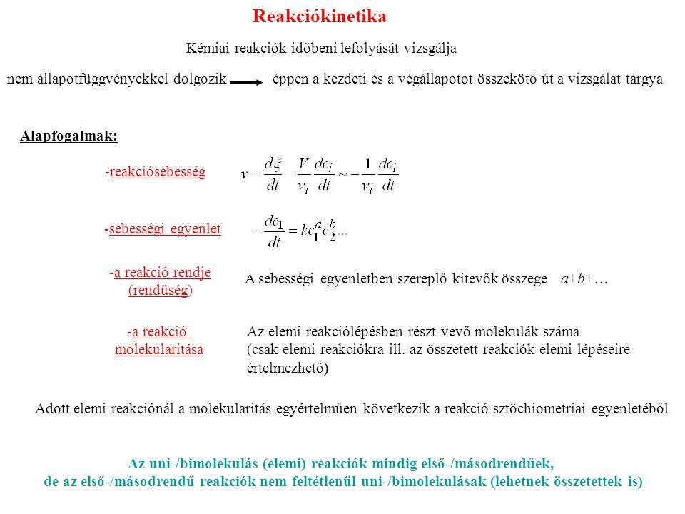 Reakciókinetika Kémiai reakciók időbeni lefolyását vizsgálja nem állapotfüggvényekkel dolgozik éppen a kezdeti és a végállapotot összekötő út a vizsgálat tárgya Alapfogalmak: -reakciósebesség -sebességi egyenlet -a reakció rendje (rendűség) A sebességi egyenletben szereplő kitevők összege a+b+… -a reakció molekularitása Az elemi reakciólépésben részt vevő molekulák száma (csak elemi reakciókra ill.
