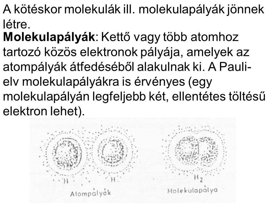A kötéskor molekulák ill. molekulapályák jönnek létre. Molekulapályák: Kettő vagy több atomhoz tartozó közös elektronok pályája, amelyek az atompályák