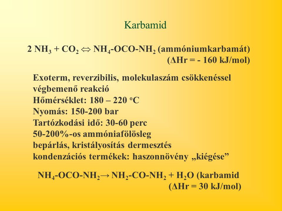 Karbamid 2 NH 3 + CO 2  NH 4 -OCO-NH 2 (ammóniumkarbamát) (ΔHr = - 160 kJ/mol) NH 4 -OCO-NH 2 → NH 2 -CO-NH 2 + H 2 O (karbamid (ΔHr = 30 kJ/mol) Exo