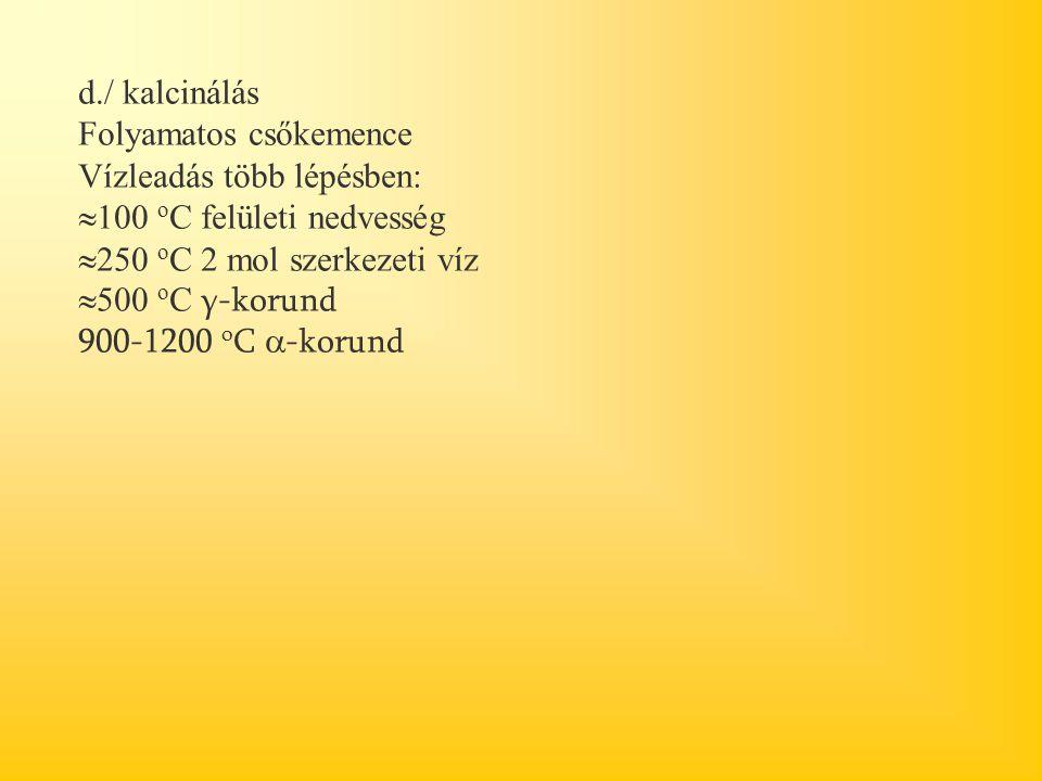 d./ kalcinálás Folyamatos csőkemence Vízleadás több lépésben:  100 o C felületi nedvesség  250 o C 2 mol szerkezeti víz  500 o C γ-korund 900-1200 o C  -korund