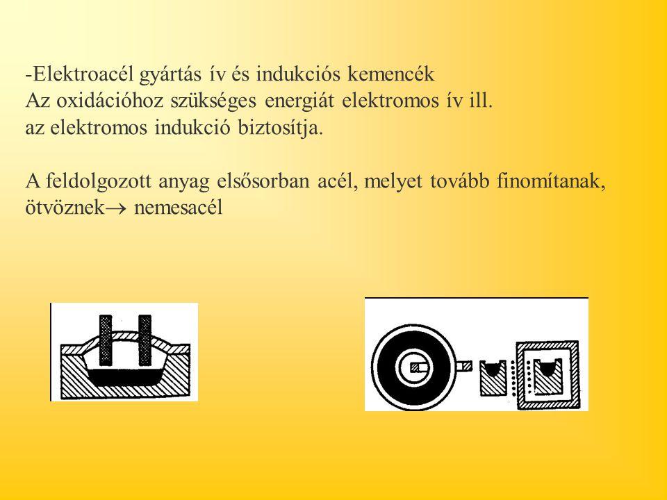 -Elektroacél gyártás ív és indukciós kemencék Az oxidációhoz szükséges energiát elektromos ív ill. az elektromos indukció biztosítja. A feldolgozott a