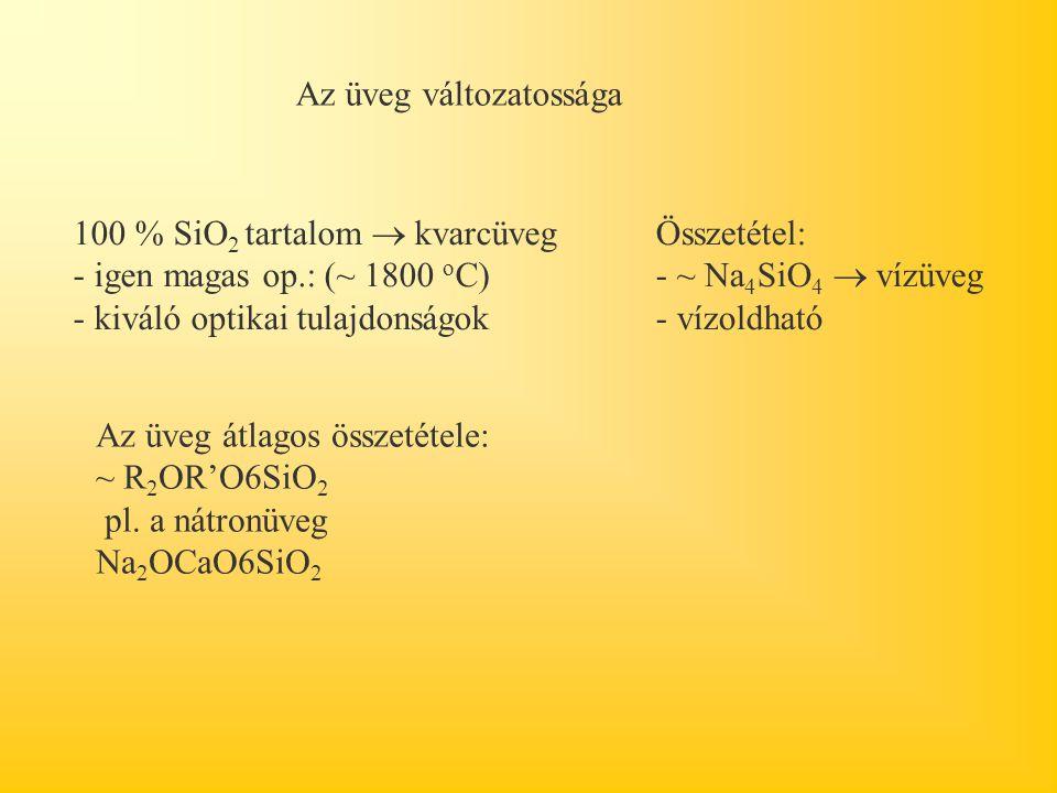 Az üveg változatossága 100 % SiO 2 tartalom  kvarcüveg - igen magas op.: (~ 1800 o C) - kiváló optikai tulajdonságok Összetétel: - ~ Na 4 SiO 4  vízüveg - vízoldható Az üveg átlagos összetétele: ~ R 2 OR'O6SiO 2 pl.